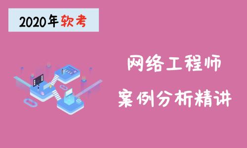 2020年软考网络工程师 下午真题讲解视频教程【考题精讲+项目实战】